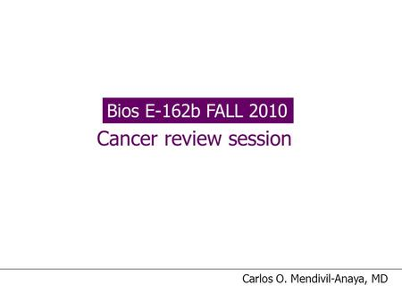 Bios E-162b FALL 2010 Cancer review session Carlos O. Mendivil-Anaya, MD.