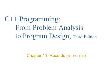 C++ Programming: From Problem Analysis to Program Design, Third Edition Chapter 11: Records ( struct s)
