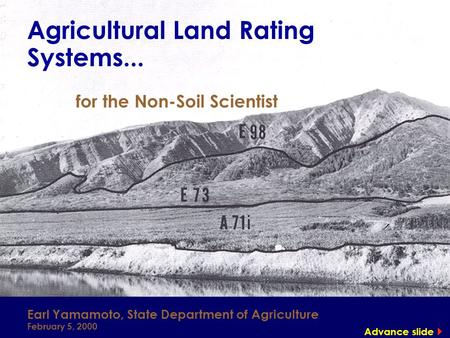 Agricultural Land Rating Systems... for the Non-Soil Scientist Earl Yamamoto, State Department of Agriculture February 5, 2000 Advance slide 