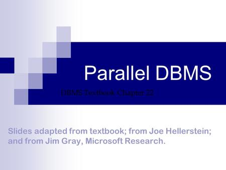 Parallel DBMS Slides adapted from textbook; from Joe Hellerstein; and from Jim Gray, Microsoft Research. DBMS Textbook Chapter 22.