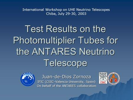Test Results on the Photomultiplier Tubes for the ANTARES Neutrino Telescope Juan-de-Dios Zornoza IFIC (CSIC–Valencia University, Spain) On behalf of the.