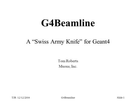 "TJR 12/12/2004G4BeamlineSlide 1 G4Beamline A ""Swiss Army Knife"" for Geant4 Tom Roberts Muons, Inc."