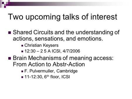 Two upcoming talks of interest Shared Circuits and the understanding of actions, sensations, and emotions. Christian Keysers 12:30 – 2 5 A ICSI, 4/7/2006.