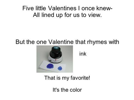 Five little Valentines I once knew- All lined up for us to view. But the one Valentine that rhymes with ink That is my favorite! It's the color.