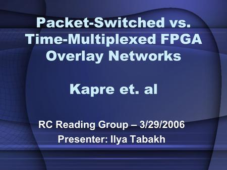 Packet-Switched vs. Time-Multiplexed FPGA Overlay Networks Kapre et. al RC Reading Group – 3/29/2006 Presenter: Ilya Tabakh.
