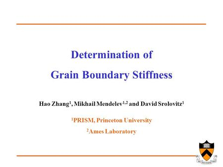 Determination of Grain Boundary Stiffness Hao Zhang 1, Mikhail Mendelev 1,2 and David Srolovitz 1 1 PRISM, Princeton University 2 Ames Laboratory.