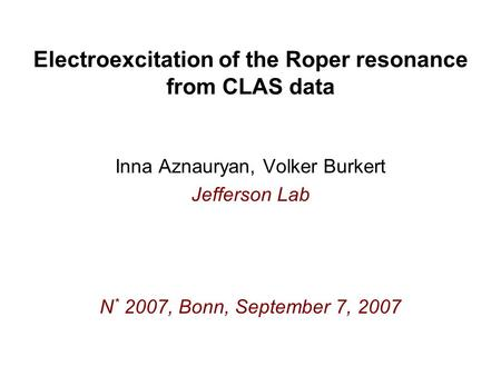 Electroexcitation of the Roper resonance from CLAS data Inna Aznauryan, Volker Burkert Jefferson Lab N * 2007, Bonn, September 7, 2007.
