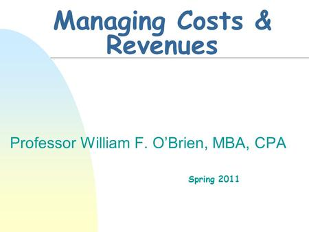 Managing Costs & Revenues Professor William F. O'Brien, MBA, CPA Spring 2011.