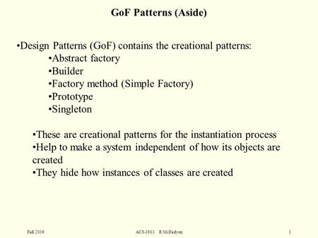 Fall 2009ACS-3913 R McFadyen1 Design Patterns (GoF) contains the creational patterns: Abstract factory Builder Factory method (Simple Factory) Prototype.