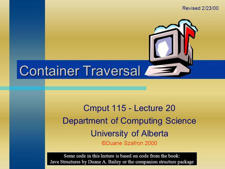 Container Traversal Cmput 115 - Lecture 20 Department of Computing Science University of Alberta ©Duane Szafron 2000 Some code in this lecture is based.