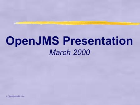 OpenJMS Presentation March 2000 © Copyright Exolab 2000.