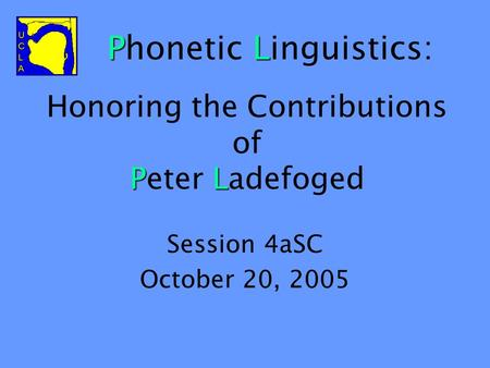 PL Honoring the Contributions of Peter Ladefoged Session 4aSC October 20, 2005 PL Phonetic Linguistics: