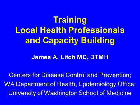 Training Local Health Professionals and Capacity Building James A. Litch MD, DTMH Centers for Disease Control and Prevention; WA Department of Health,