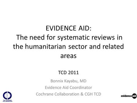EVIDENCE AID: The need for systematic reviews in the humanitarian sector and related areas TCD 2011 Bonnix Kayabu, MD Evidence Aid Coordinator Cochrane.
