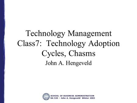 SCHOOL OF BUSINESS ADMINISTRATION BA 530 – John A. Hengeveld Winter 2003 Technology Management Class7: Technology Adoption Cycles, Chasms John A. Hengeveld.