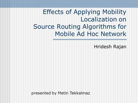 Effects of Applying Mobility Localization on Source Routing Algorithms for Mobile Ad Hoc Network Hridesh Rajan presented by Metin Tekkalmaz.