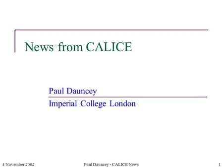 4 November 2002Paul Dauncey - CALICE News1 News from CALICE Paul Dauncey Imperial College London.