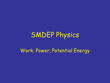"SMDEP Physics Work, Power, Potential Energy. New Syllabus Available at front Shifting topics by one day through ""gravity""; one day less on gravity –NO."