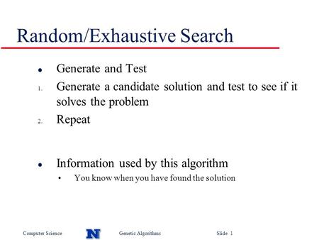Computer ScienceGenetic Algorithms Slide 1 Random/Exhaustive Search l Generate and Test 1. Generate a candidate solution and test to see if it solves the.
