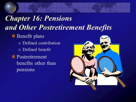 Chapter 16: Pensions and Other Postretirement Benefits Benefit plans Defined contribution Defined benefit Postretirement benefits other than pensions.