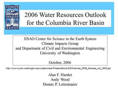 Alan F. Hamlet Andy Wood Dennis P. Lettenmaier JISAO Center for Science in the Earth System Climate Impacts Group and Department of Civil and Environmental.