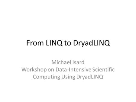 From LINQ to DryadLINQ Michael Isard Workshop on Data-Intensive Scientific Computing Using DryadLINQ.