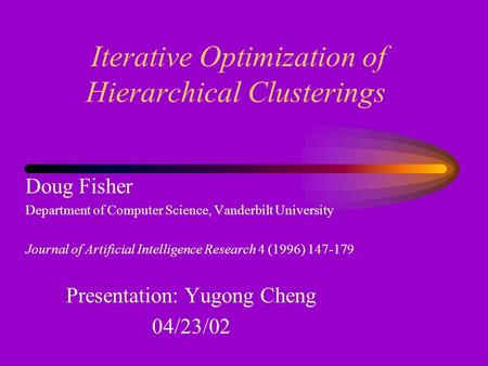 Iterative Optimization of Hierarchical Clusterings Doug Fisher Department of Computer Science, Vanderbilt University Journal of Artificial Intelligence.