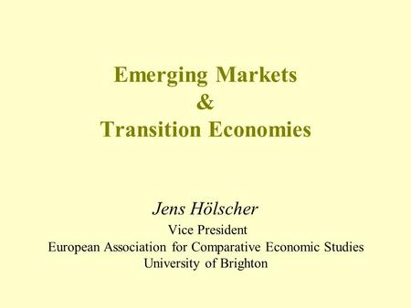 Emerging Markets & Transition Economies Jens Hölscher Vice President European Association for Comparative Economic Studies University of Brighton.
