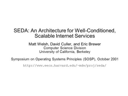 SEDA: An Architecture for Well-Conditioned, Scalable Internet Services Matt Welsh, David Culler, and Eric Brewer Computer Science Division University of.
