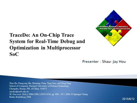 Presenter : Shau-Jay Hou Tsung-Cheng Lin Kuan-Fu Kuo 2015/6/12 EICE team TraceDo: An On-Chip Trace System for Real-Time Debug and Optimization in Multiprocessor.