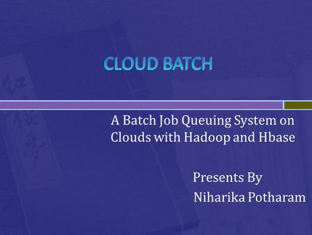 A Batch Job Queuing System on Clouds with Hadoop and Hbase Presents By Niharika Potharam.