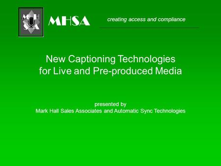 Creating access and compliance MHSA New Captioning Technologies for Live and Pre-produced Media presented by Mark Hall Sales Associates and Automatic Sync.