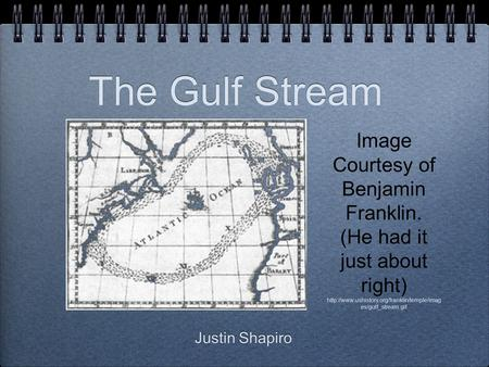 The Gulf Stream Justin Shapiro Image Courtesy of Benjamin Franklin. (He had it just about right)  es/gulf_stream.gif.