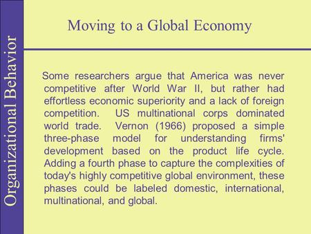 Organizational Behavior Moving to a Global Economy Some researchers argue that America was never competitive after World War II, but rather had effortless.
