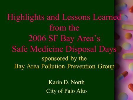 Highlights and Lessons Learned from the 2006 SF Bay Area's Safe Medicine Disposal Days sponsored by the Bay Area Pollution Prevention Group Karin D. North.