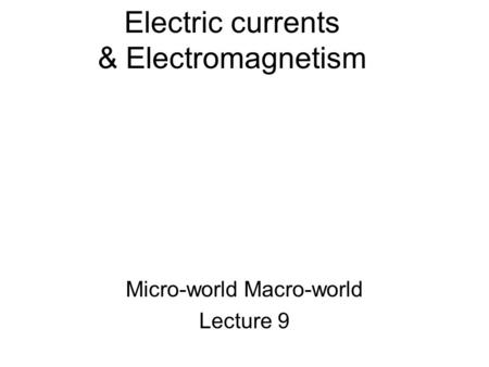 Electric currents & Electromagnetism Micro-world Macro-world Lecture 9.
