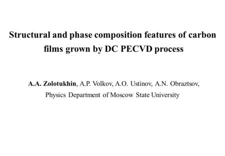 Structural and phase composition features of carbon films grown by DC PECVD process A.A. Zolotukhin, A.P. Volkov, A.O. Ustinov, A.N. Obraztsov, Physics.