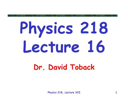 Physics 218, Lecture XVI1 Physics 218 Lecture 16 Dr. David Toback.
