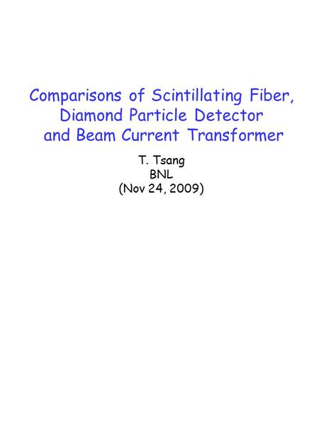 Comparisons of Scintillating Fiber, Diamond Particle Detector and Beam Current Transformer T. Tsang BNL (Nov 24, 2009)