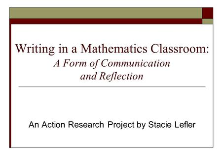 Writing in a Mathematics Classroom: A Form of Communication and Reflection An Action Research Project by Stacie Lefler.