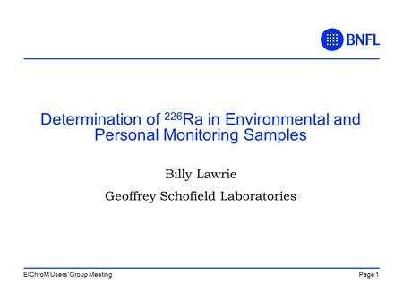 Page 1EIChroM Users' Group Meeting Determination of 226 Ra in Environmental and Personal Monitoring Samples Billy Lawrie Geoffrey Schofield Laboratories.