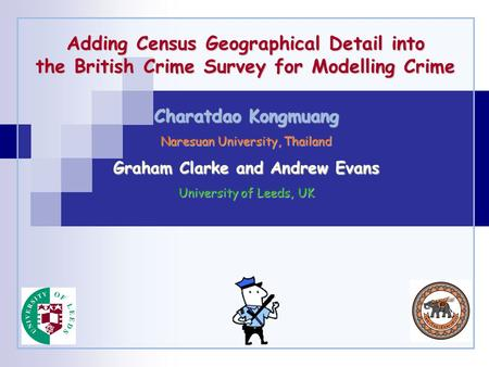 Adding Census Geographical Detail into the British Crime Survey for Modelling Crime Charatdao Kongmuang Naresuan University, Thailand Graham Clarke and.