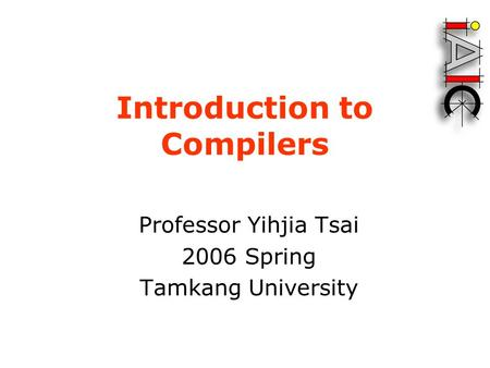 Introduction to Compilers Professor Yihjia Tsai 2006 Spring Tamkang University.
