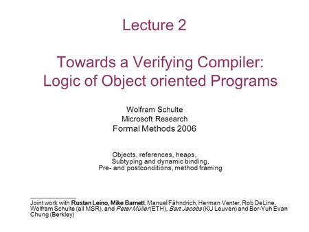 Lecture 2 Towards a Verifying Compiler: Logic of Object oriented Programs Wolfram Schulte Microsoft Research Formal Methods 2006 Objects, references, heaps,