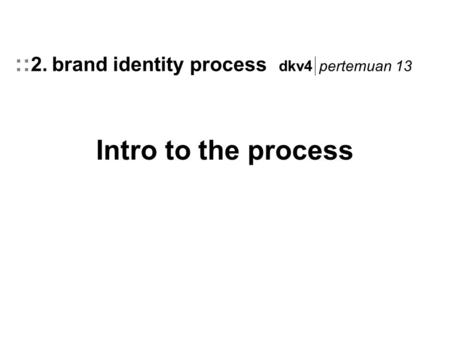 Intro to the process :: 2. brand identity process dkv4 pertemuan 13.