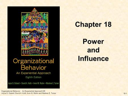 Organizational Behavior : An Experiential Approach 8/E Joyce S. Osland, David A. Kolb, Irwin M. Rubin and Marlene E. Turner 18-1 Chapter 18 Power and Influence.