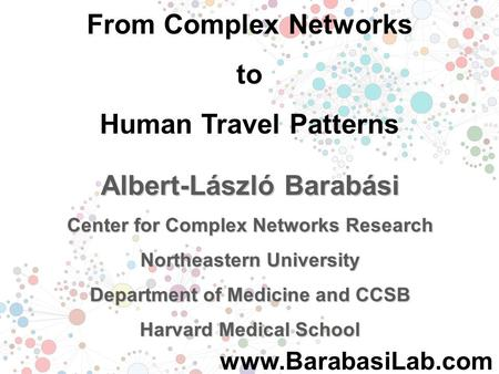 From Complex Networks to Human Travel Patterns Albert-László Barabási Center for Complex Networks Research Northeastern University Department of Medicine.