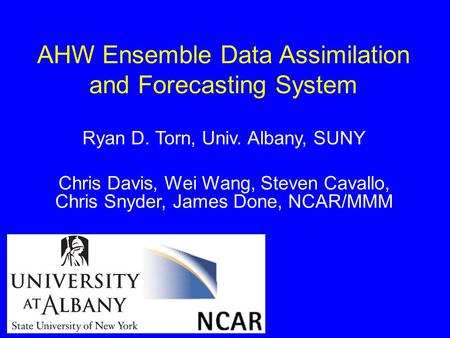 AHW Ensemble Data Assimilation and Forecasting System Ryan D. Torn, Univ. Albany, SUNY Chris Davis, Wei Wang, Steven Cavallo, Chris Snyder, James Done,