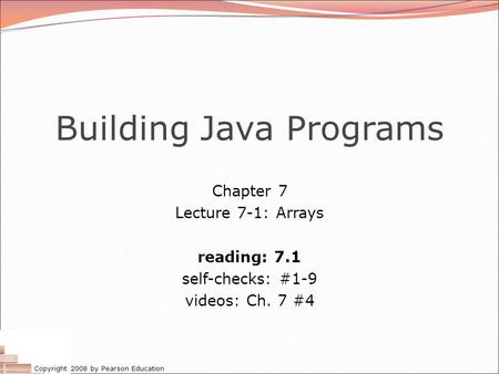Copyright 2008 by Pearson Education Building Java Programs Chapter 7 Lecture 7-1: Arrays reading: 7.1 self-checks: #1-9 videos: Ch. 7 #4.