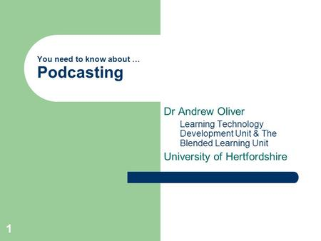 1 You need to know about … Podcasting Dr Andrew Oliver Learning Technology Development Unit & The Blended Learning Unit University of Hertfordshire.